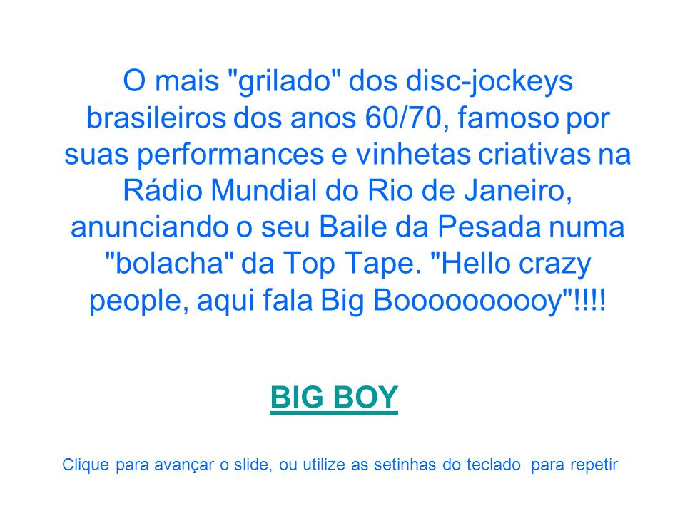 O mais grilado dos disc-jockeys brasileiros dos anos 60/70, famoso por suas performances e vinhetas criativas na Rádio Mundial do Rio de Janeiro, anunciando o seu Baile da Pesada numa bolacha da Top Tape. Hello crazy people, aqui fala Big Boooooooooy !!!!