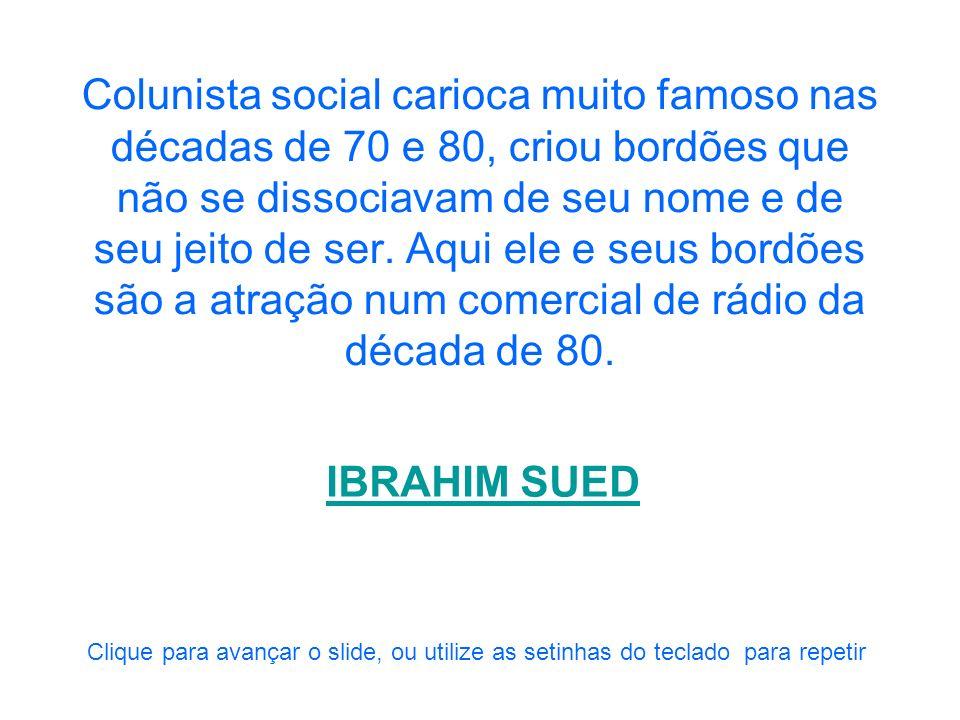 Colunista social carioca muito famoso nas décadas de 70 e 80, criou bordões que não se dissociavam de seu nome e de seu jeito de ser. Aqui ele e seus bordões são a atração num comercial de rádio da década de 80.