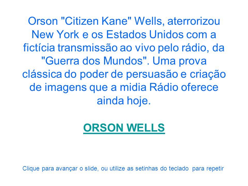 Orson Citizen Kane Wells, aterrorizou New York e os Estados Unidos com a fictícia transmissão ao vivo pelo rádio, da Guerra dos Mundos . Uma prova clássica do poder de persuasão e criação de imagens que a midia Rádio oferece ainda hoje.