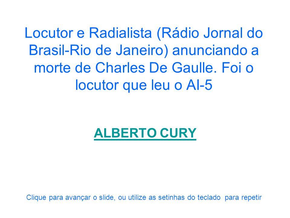 Locutor e Radialista (Rádio Jornal do Brasil-Rio de Janeiro) anunciando a morte de Charles De Gaulle. Foi o locutor que leu o AI-5
