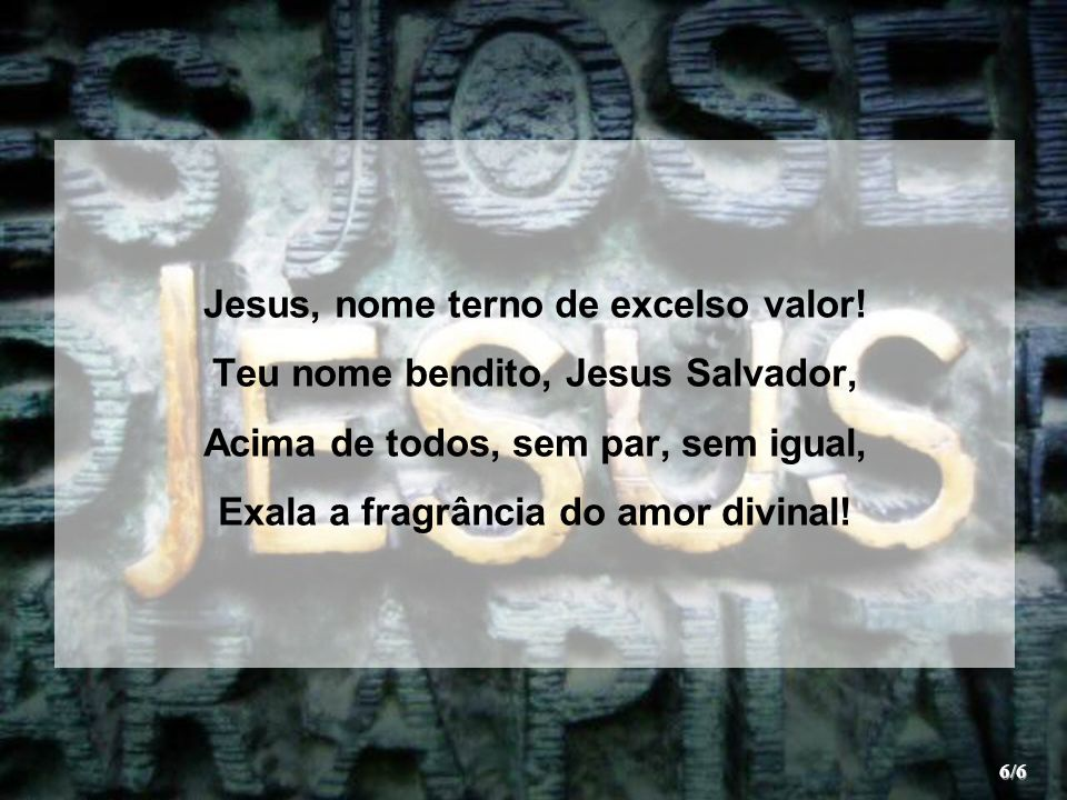 Jesus, nome terno de excelso valor! Teu nome bendito, Jesus Salvador,