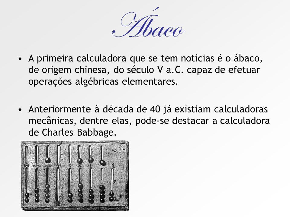 Ábaco A primeira calculadora que se tem notícias é o ábaco, de origem chinesa, do século V a.C. capaz de efetuar operações algébricas elementares.