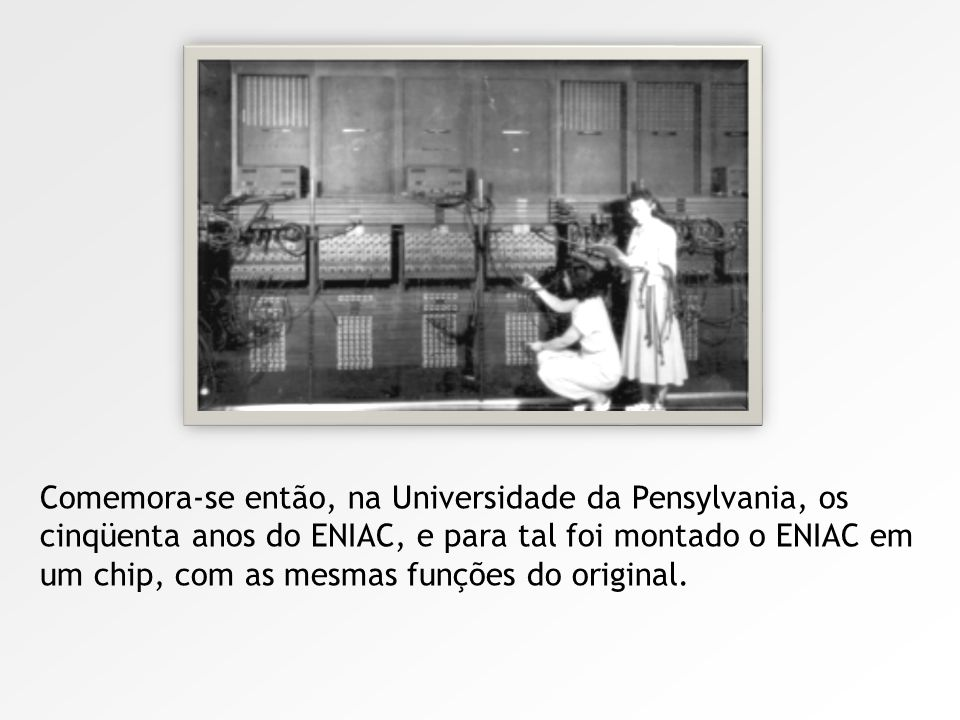 Nos 50 anos do ENIAC, foi montado em um chip, com as mesmas funções do original.