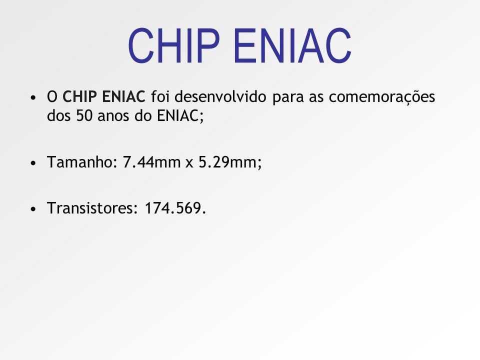 CHIP ENIAC O CHIP ENIAC foi desenvolvido para as comemorações dos 50 anos do ENIAC; Tamanho: 7.44mm x 5.29mm;