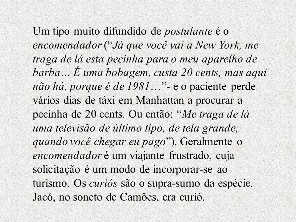 Um tipo muito difundido de postulante é o encomendador ( Já que você vai a New York, me traga de lá esta pecinha para o meu aparelho de barba… É uma bobagem, custa 20 cents, mas aqui não há, porque é de 1981… - e o paciente perde vários dias de táxi em Manhattan a procurar a pecinha de 20 cents.