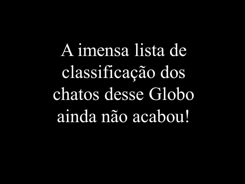 A imensa lista de classificação dos chatos desse Globo ainda não acabou!