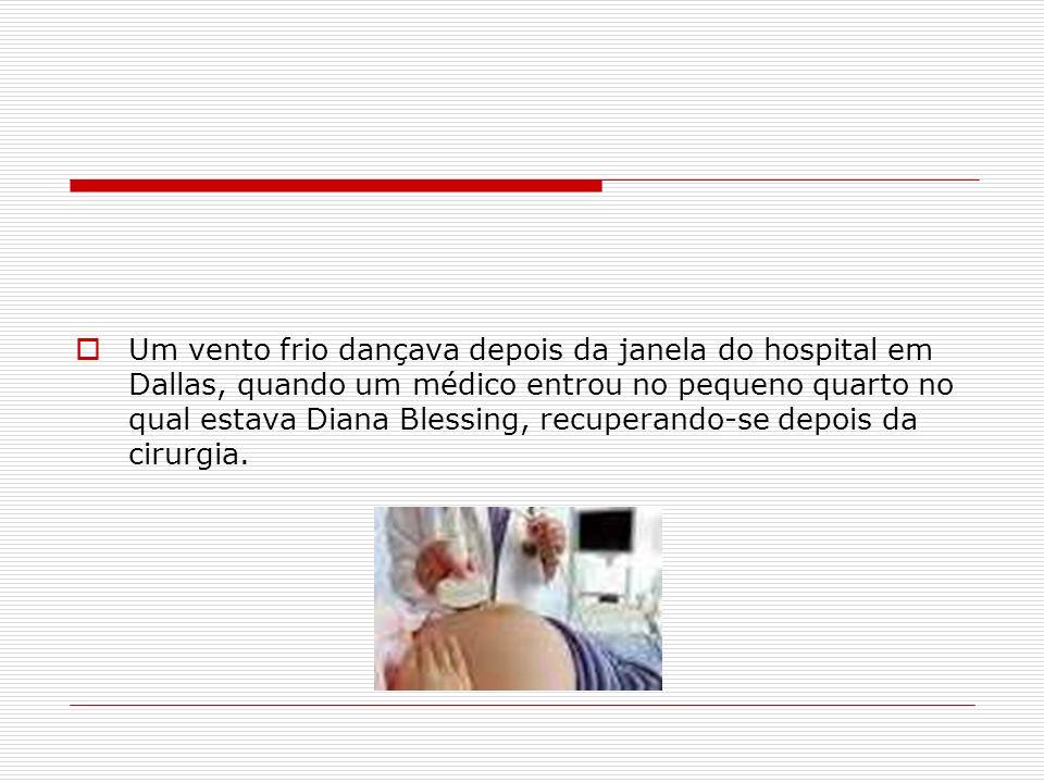 Um vento frio dançava depois da janela do hospital em Dallas, quando um médico entrou no pequeno quarto no qual estava Diana Blessing, recuperando-se depois da cirurgia.
