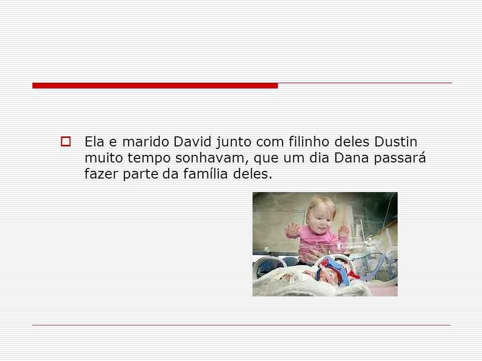 Ela e marido David junto com filinho deles Dustin muito tempo sonhavam, que um dia Dana passará fazer parte da família deles.