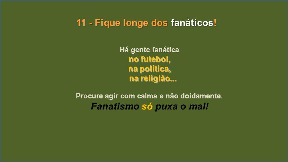 11 - Fique longe dos fanáticos! Fanatismo só puxa o mal!