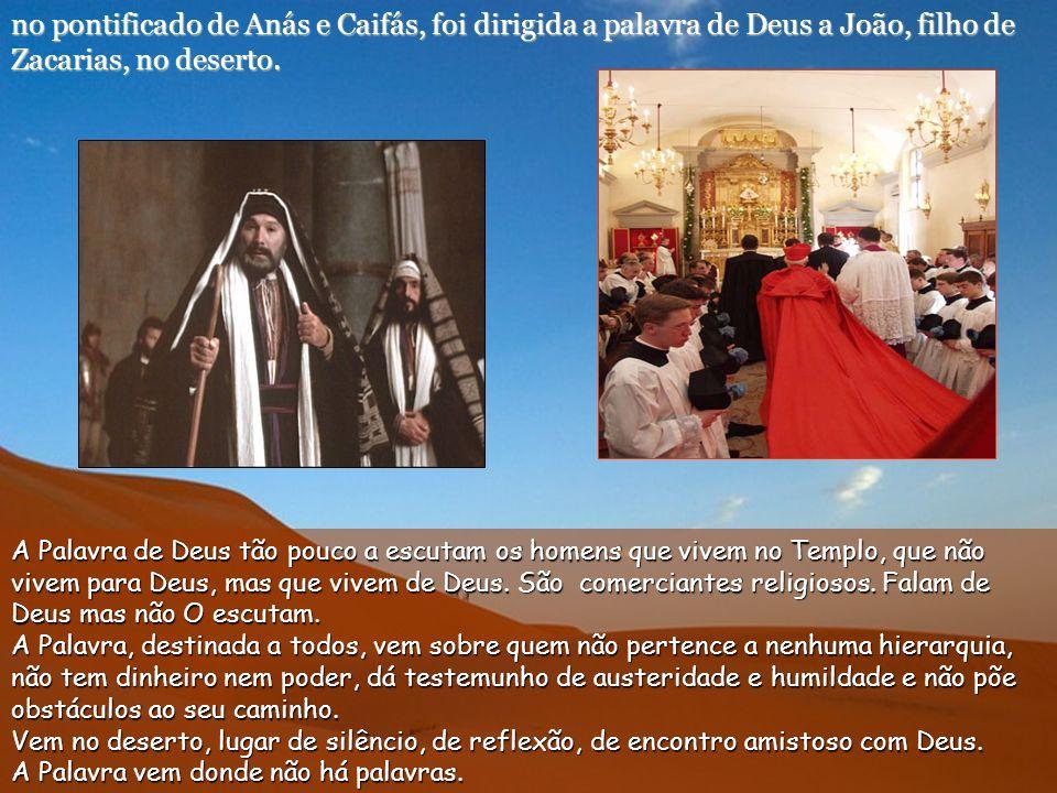 no pontificado de Anás e Caifás, foi dirigida a palavra de Deus a João, filho de Zacarias, no deserto.