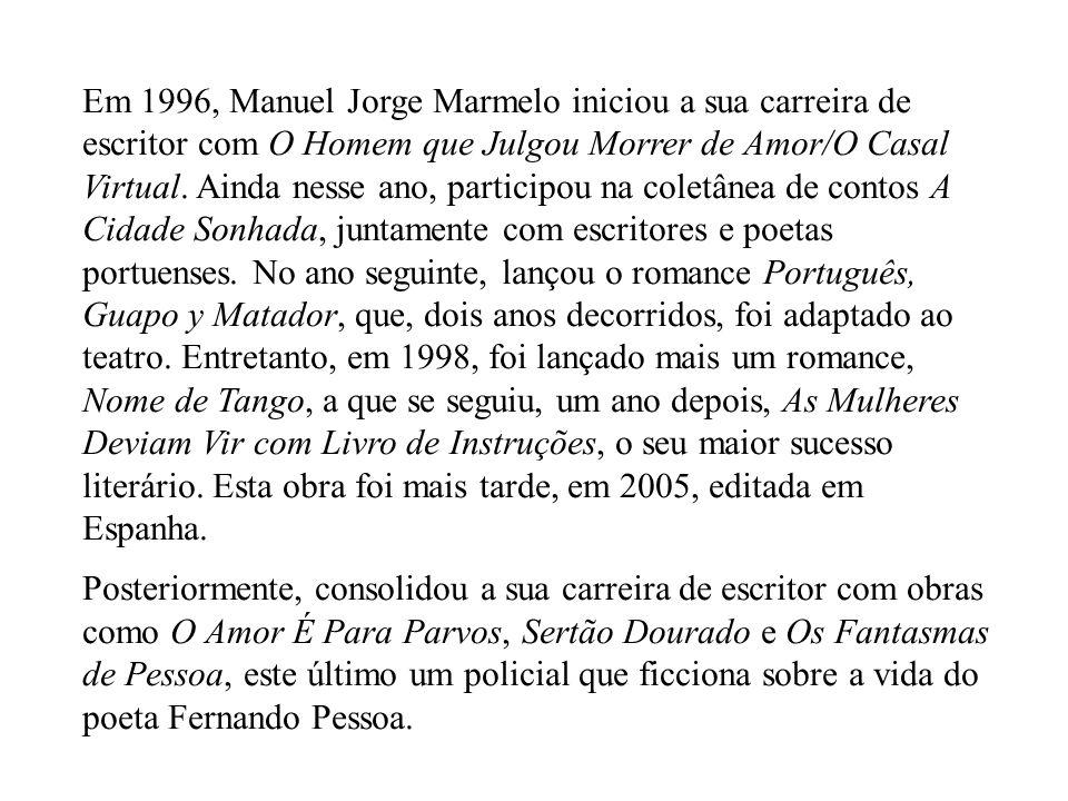 Em 1996, Manuel Jorge Marmelo iniciou a sua carreira de escritor com O Homem que Julgou Morrer de Amor/O Casal Virtual. Ainda nesse ano, participou na coletânea de contos A Cidade Sonhada, juntamente com escritores e poetas portuenses. No ano seguinte, lançou o romance Português, Guapo y Matador, que, dois anos decorridos, foi adaptado ao teatro. Entretanto, em 1998, foi lançado mais um romance, Nome de Tango, a que se seguiu, um ano depois, As Mulheres Deviam Vir com Livro de Instruções, o seu maior sucesso literário. Esta obra foi mais tarde, em 2005, editada em Espanha.