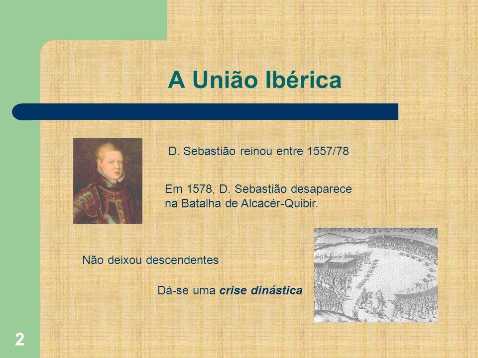 A União Ibérica D. Sebastião reinou entre 1557/78