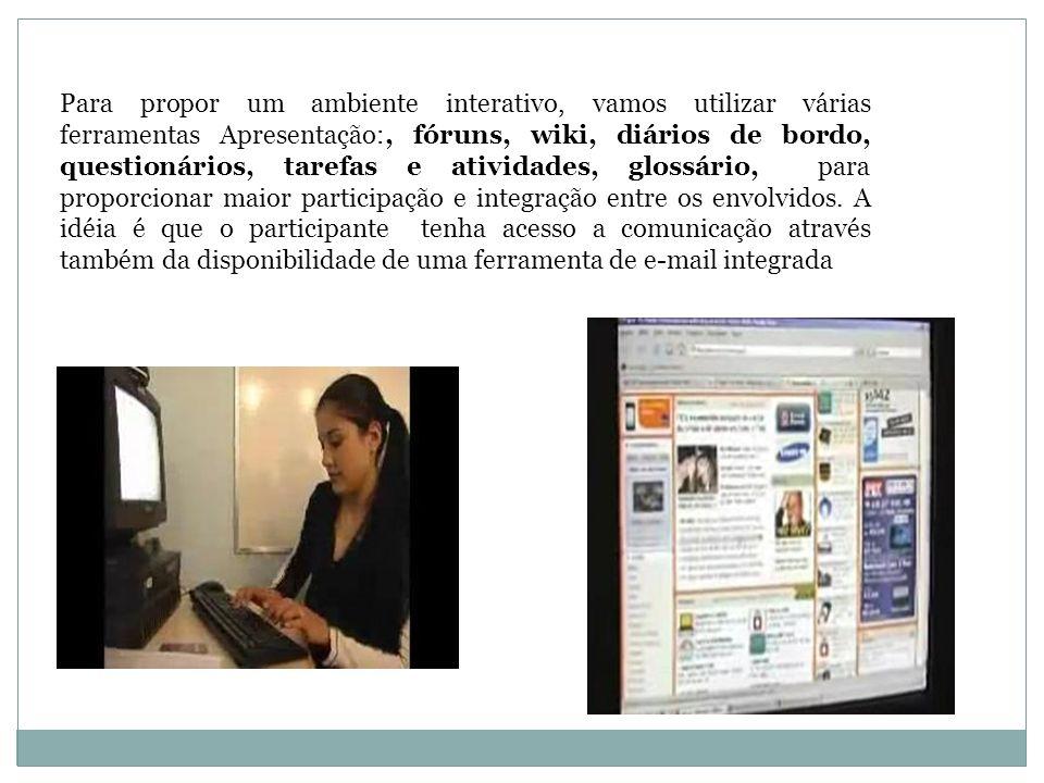 Para propor um ambiente interativo, vamos utilizar várias ferramentas Apresentação:, fóruns, wiki, diários de bordo, questionários, tarefas e atividades, glossário, para proporcionar maior participação e integração entre os envolvidos.