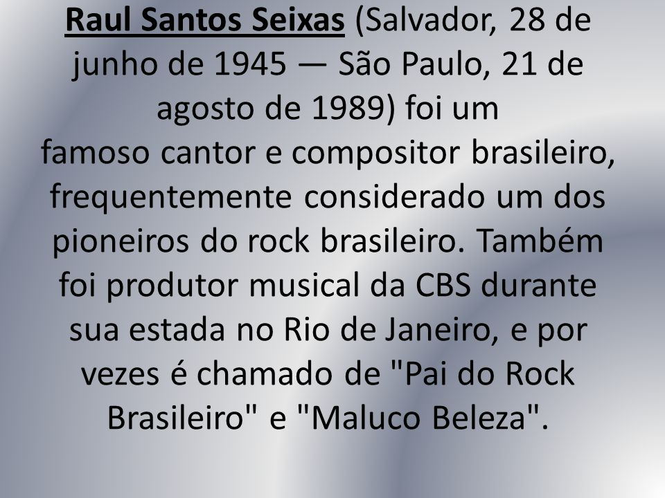 Raul Santos Seixas (Salvador, 28 de junho de 1945 — São Paulo, 21 de agosto de 1989) foi um famoso cantor e compositor brasileiro, frequentemente considerado um dos pioneiros do rock brasileiro.