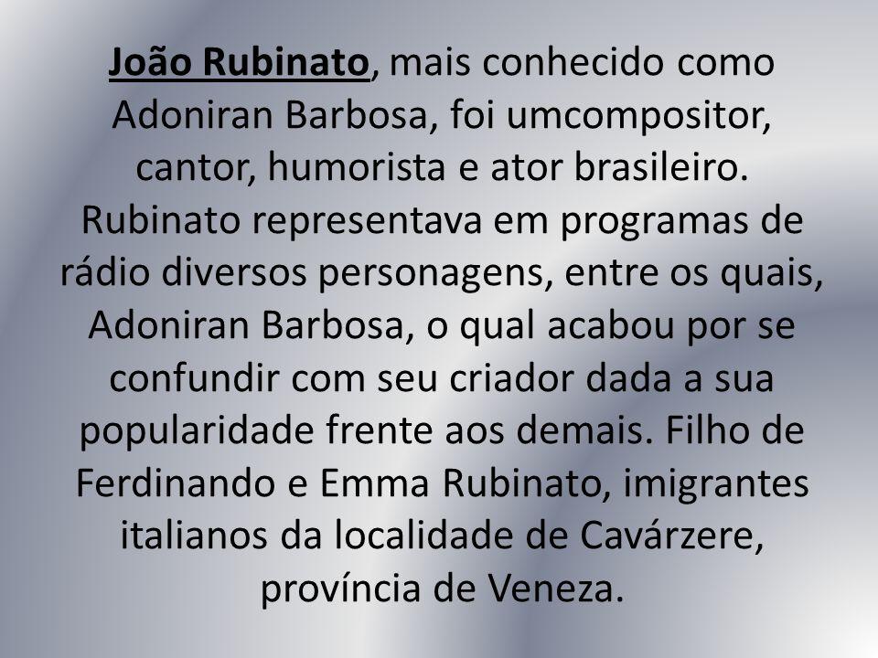 João Rubinato, mais conhecido como Adoniran Barbosa, foi umcompositor, cantor, humorista e ator brasileiro.