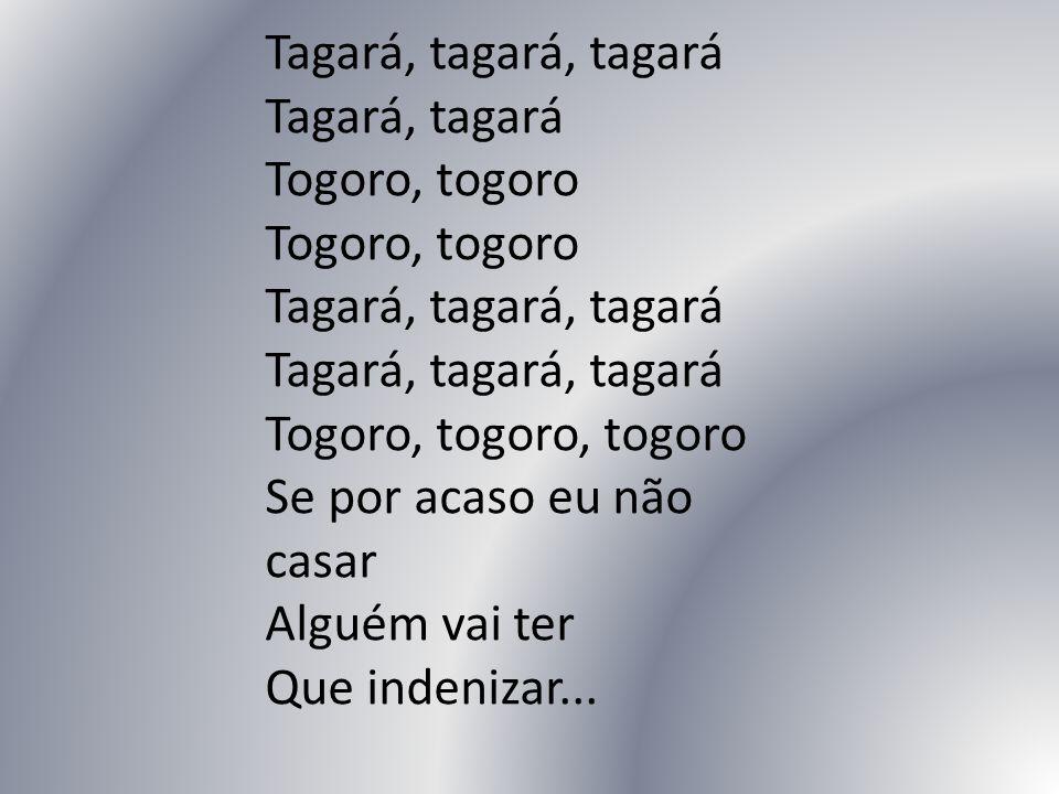 Tagará, tagará, tagará Tagará, tagará Togoro, togoro Togoro, togoro Tagará, tagará, tagará Tagará, tagará, tagará Togoro, togoro, togoro Se por acaso eu não casar Alguém vai ter Que indenizar...