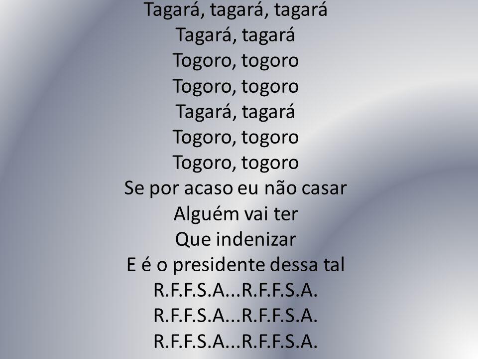 Tagará, tagará, tagará Tagará, tagará Togoro, togoro Togoro, togoro Tagará, tagará Togoro, togoro Togoro, togoro Se por acaso eu não casar Alguém vai ter Que indenizar E é o presidente dessa tal R.F.F.S.A...R.F.F.S.A.