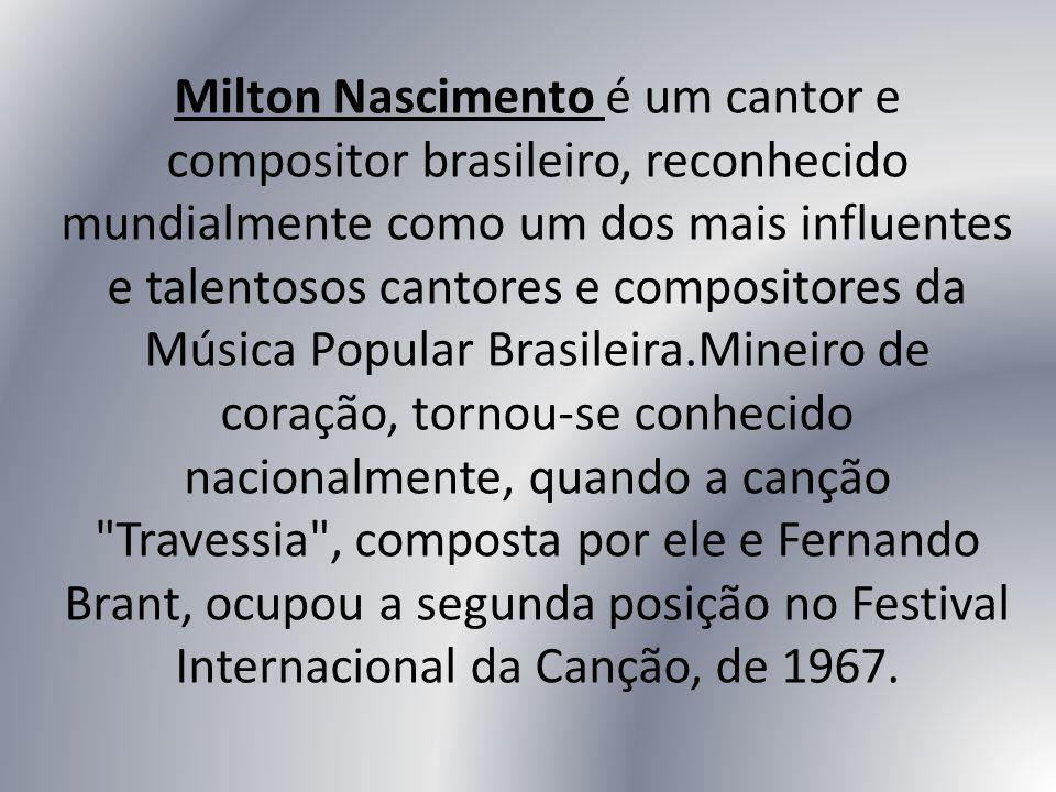 Milton Nascimento é um cantor e compositor brasileiro, reconhecido mundialmente como um dos mais influentes e talentosos cantores e compositores da Música Popular Brasileira.Mineiro de coração, tornou-se conhecido nacionalmente, quando a canção Travessia , composta por ele e Fernando Brant, ocupou a segunda posição no Festival Internacional da Canção, de 1967.