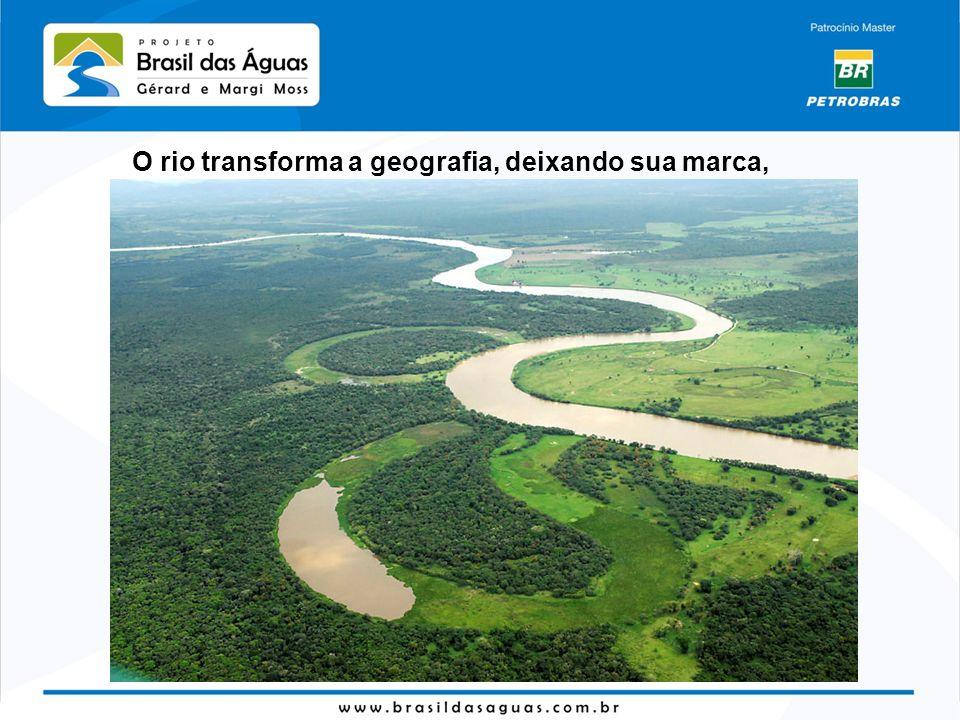 O rio transforma a geografia, deixando sua marca,