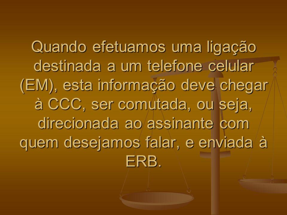 Quando efetuamos uma ligação destinada a um telefone celular (EM), esta informação deve chegar à CCC, ser comutada, ou seja, direcionada ao assinante com quem desejamos falar, e enviada à ERB.