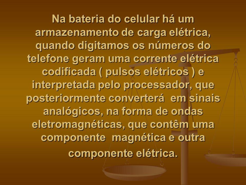 Na bateria do celular há um armazenamento de carga elétrica, quando digitamos os números do telefone geram uma corrente elétrica codificada ( pulsos elétricos ) e interpretada pelo processador, que posteriormente converterá em sinais analógicos, na forma de ondas eletromagnéticas, que contêm uma componente magnética e outra componente elétrica.