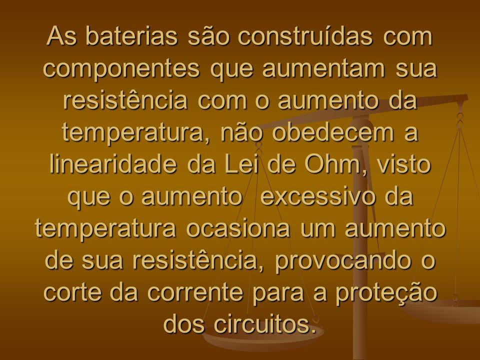 As baterias são construídas com componentes que aumentam sua resistência com o aumento da temperatura, não obedecem a linearidade da Lei de Ohm, visto que o aumento excessivo da temperatura ocasiona um aumento de sua resistência, provocando o corte da corrente para a proteção dos circuitos.