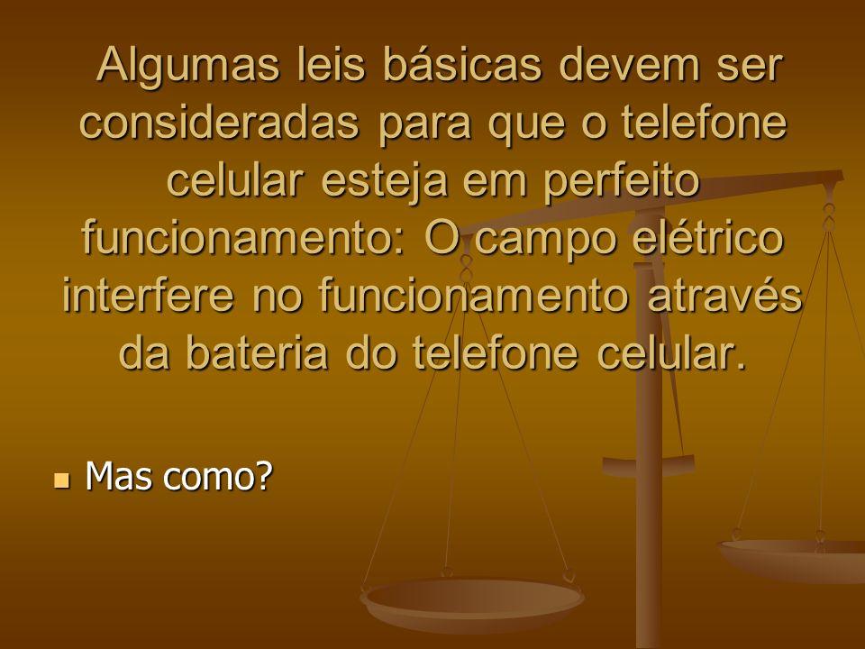 Algumas leis básicas devem ser consideradas para que o telefone celular esteja em perfeito funcionamento: O campo elétrico interfere no funcionamento através da bateria do telefone celular.