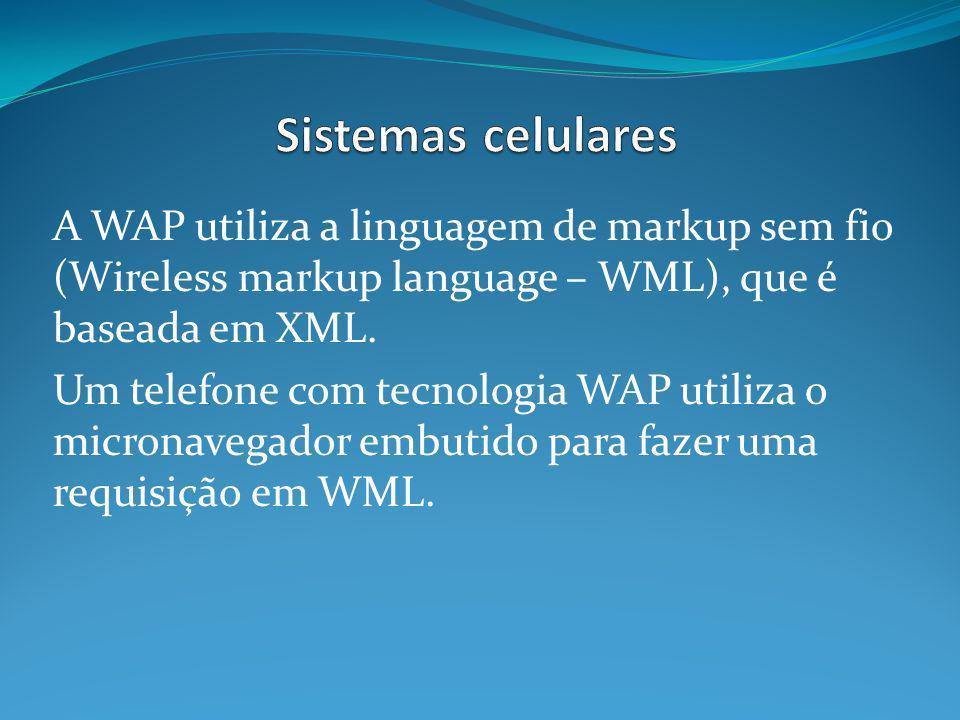 Sistemas celulares A WAP utiliza a linguagem de markup sem fio (Wireless markup language – WML), que é baseada em XML.