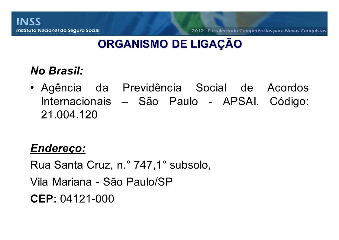 ORGANISMO DE LIGAÇÃO No Brasil: Agência da Previdência Social de Acordos Internacionais – São Paulo - APSAI. Código: 21.004.120.