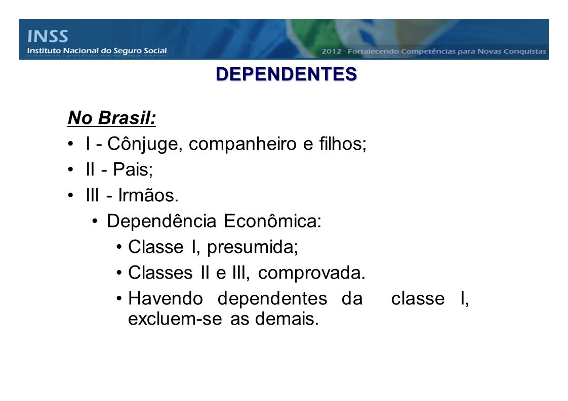 DEPENDENTES No Brasil: I - Cônjuge, companheiro e filhos; II - Pais; III - Irmãos. Dependência Econômica: