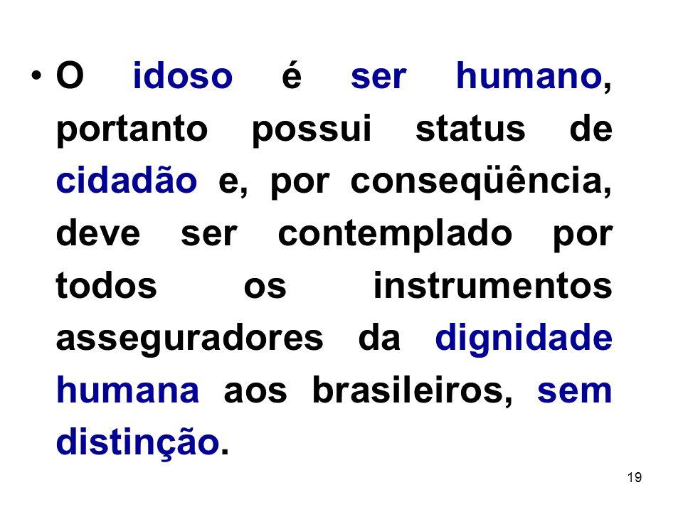 O idoso é ser humano, portanto possui status de cidadão e, por conseqüência, deve ser contemplado por todos os instrumentos asseguradores da dignidade humana aos brasileiros, sem distinção.