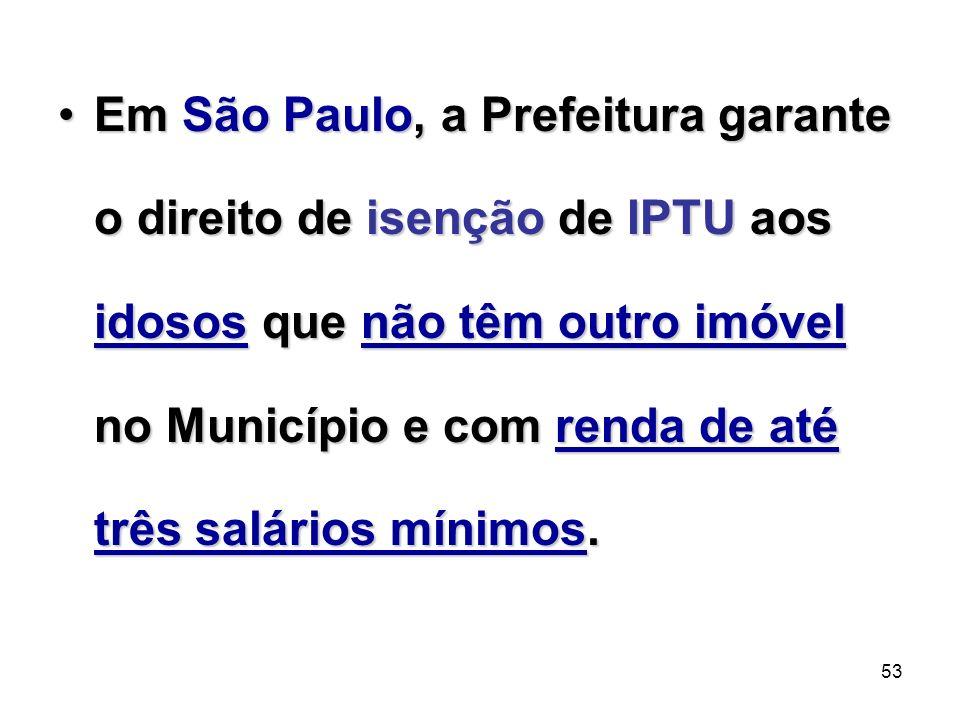 Em São Paulo, a Prefeitura garante o direito de isenção de IPTU aos idosos que não têm outro imóvel no Município e com renda de até três salários mínimos.