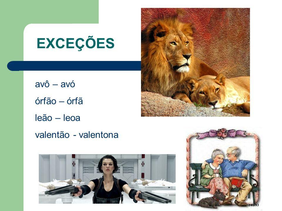 EXCEÇÕES avô – avó órfão – órfã leão – leoa valentão - valentona