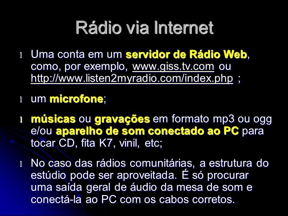 Rádio via Internet Uma conta em um servidor de Rádio Web, como, por exemplo, www.giss.tv.com ou http://www.listen2myradio.com/index.php ;