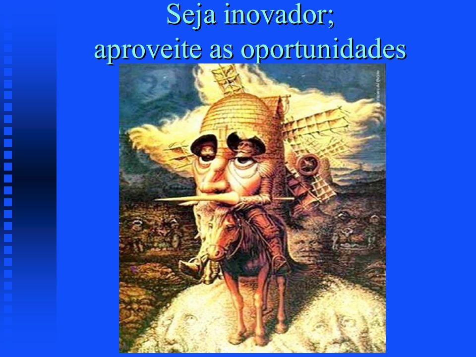 Seja inovador; aproveite as oportunidades