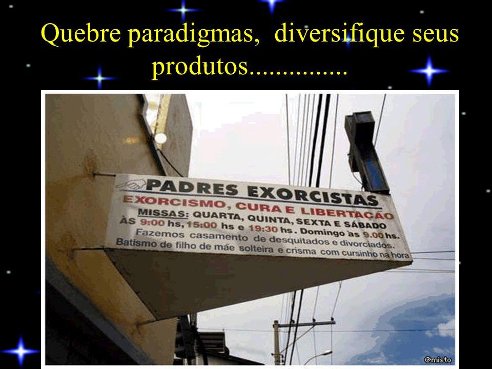 Quebre paradigmas, diversifique seus produtos...............