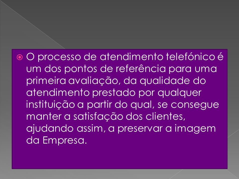 O processo de atendimento telefónico é um dos pontos de referência para uma primeira avaliação, da qualidade do atendimento prestado por qualquer instituição a partir do qual, se consegue manter a satisfação dos clientes, ajudando assim, a preservar a imagem da Empresa.
