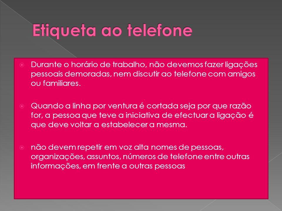 Etiqueta ao telefone Durante o horário de trabalho, não devemos fazer ligações pessoais demoradas, nem discutir ao telefone com amigos ou familiares.