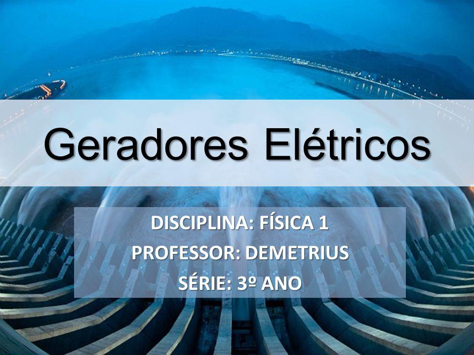 Geradores Elétricos DISCIPLINA: FÍSICA 1 PROFESSOR: DEMETRIUS