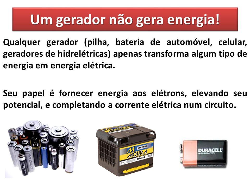 Um gerador não gera energia!