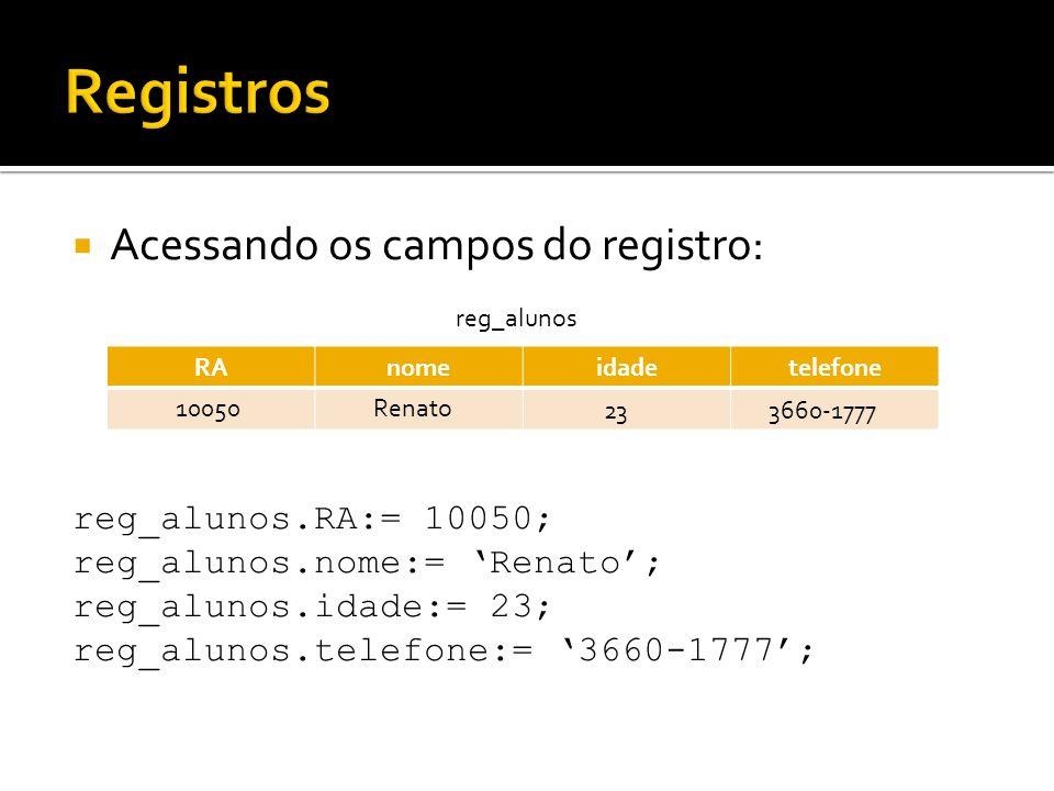Registros Acessando os campos do registro: reg_alunos.RA:= 10050;