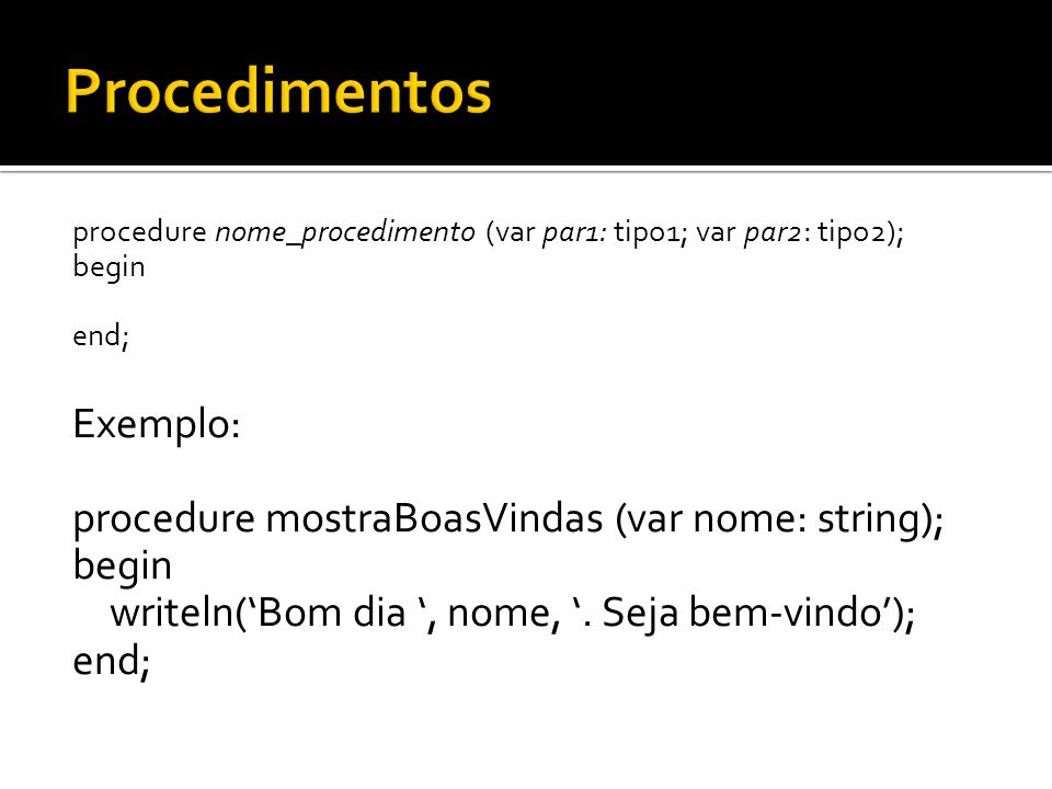 Procedimentos Exemplo: procedure mostraBoasVindas (var nome: string);