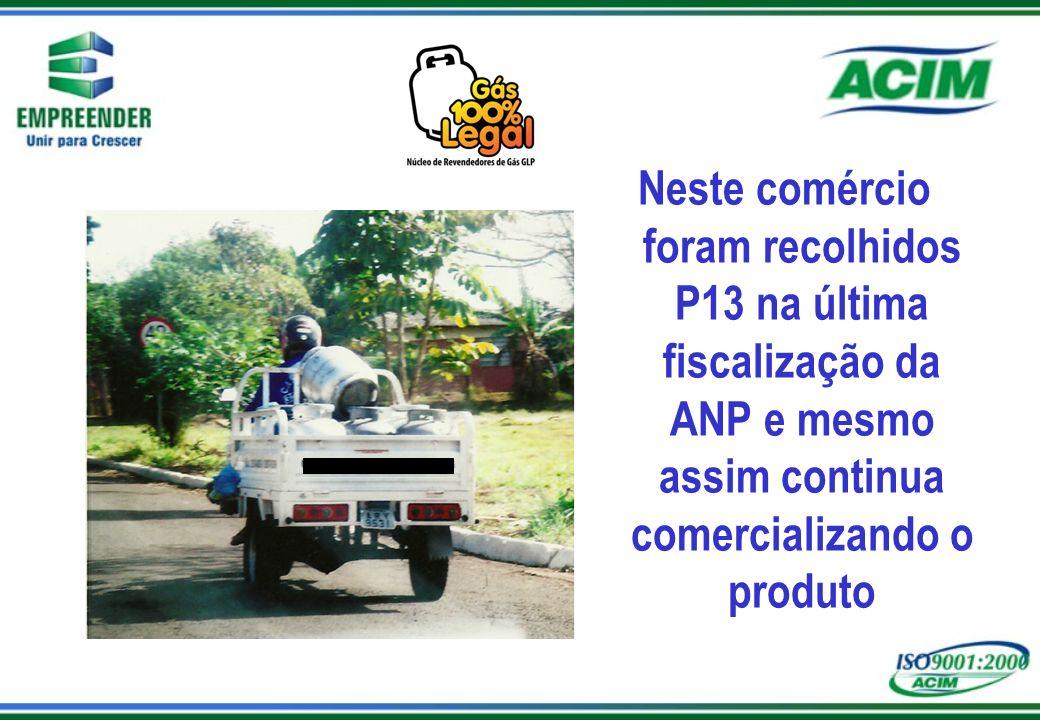 Neste comércio foram recolhidos P13 na última fiscalização da ANP e mesmo assim continua comercializando o produto
