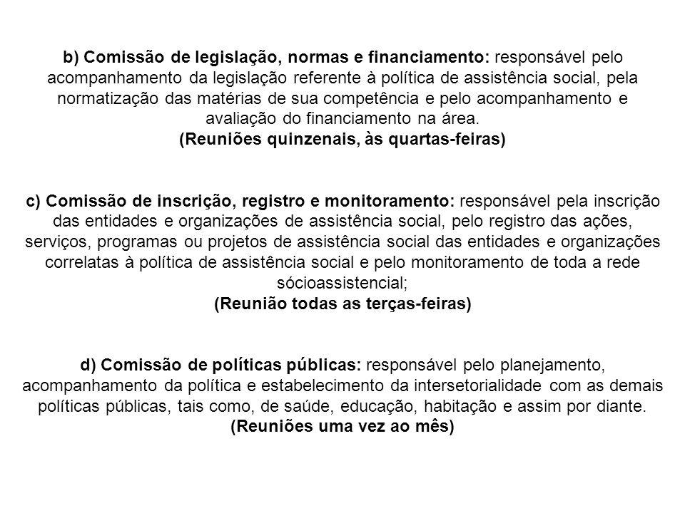 b) Comissão de legislação, normas e financiamento: responsável pelo acompanhamento da legislação referente à política de assistência social, pela normatização das matérias de sua competência e pelo acompanhamento e avaliação do financiamento na área.