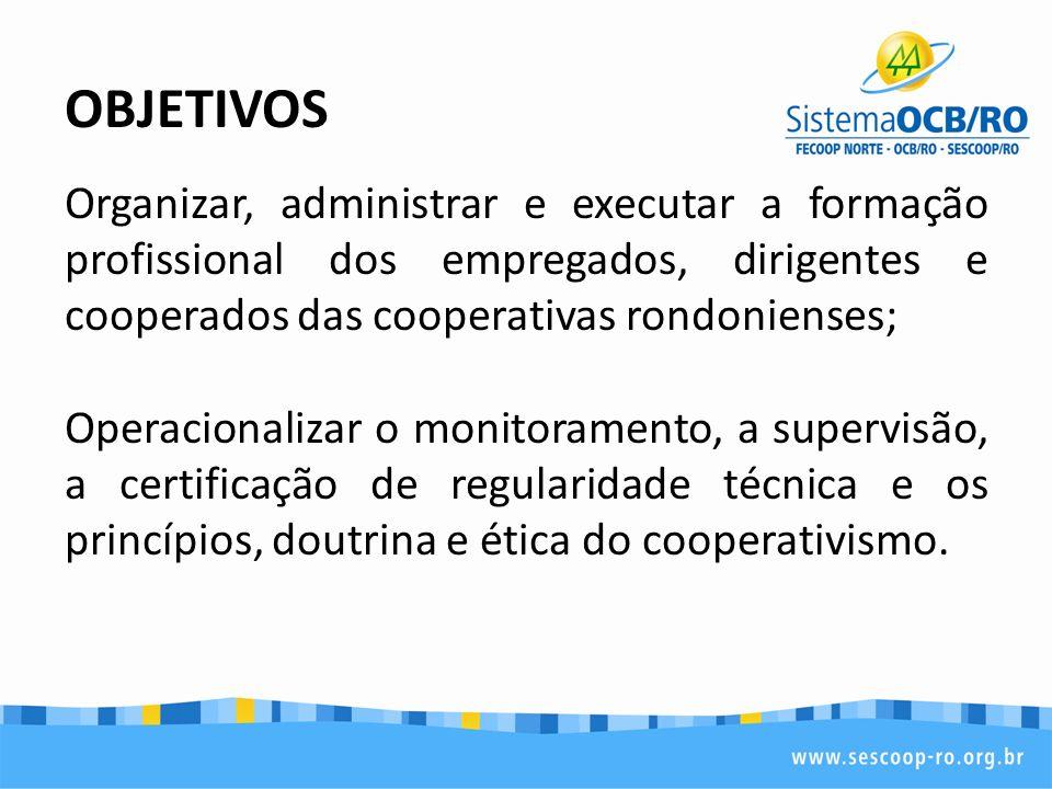 OBJETIVOS Organizar, administrar e executar a formação profissional dos empregados, dirigentes e cooperados das cooperativas rondonienses;