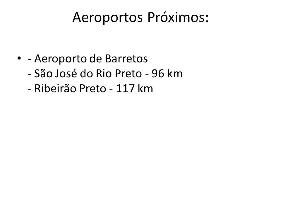 Aeroportos Próximos: - Aeroporto de Barretos - São José do Rio Preto - 96 km - Ribeirão Preto - 117 km.