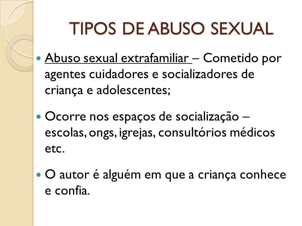 TIPOS DE ABUSO SEXUAL Abuso sexual extrafamiliar – Cometido por agentes cuidadores e socializadores de criança e adolescentes;
