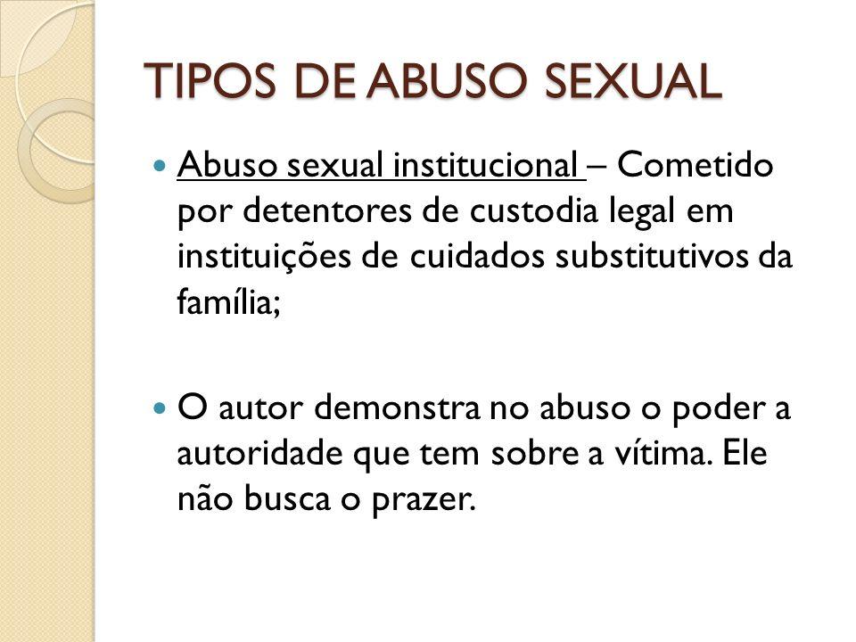 TIPOS DE ABUSO SEXUAL Abuso sexual institucional – Cometido por detentores de custodia legal em instituições de cuidados substitutivos da família;