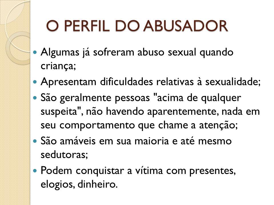 O PERFIL DO ABUSADOR Algumas já sofreram abuso sexual quando criança;