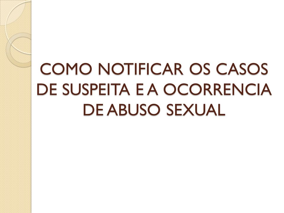 COMO NOTIFICAR OS CASOS DE SUSPEITA E A OCORRENCIA DE ABUSO SEXUAL